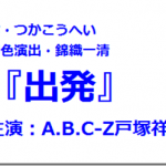 舞台「出発」(A.B.C-Z戸塚祥太主演) 日程いつどこ。チケット情報 ニッキが脚色演出!